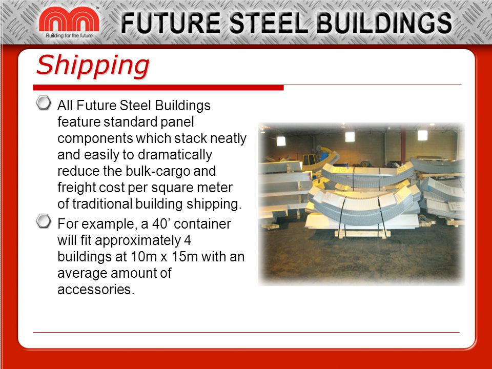 Shipping All Future Steel Buildings feature standard panel components which stack neatly and easily to dramatically reduce the bulk-cargo and freight cost per square meter of traditional building shipping.
