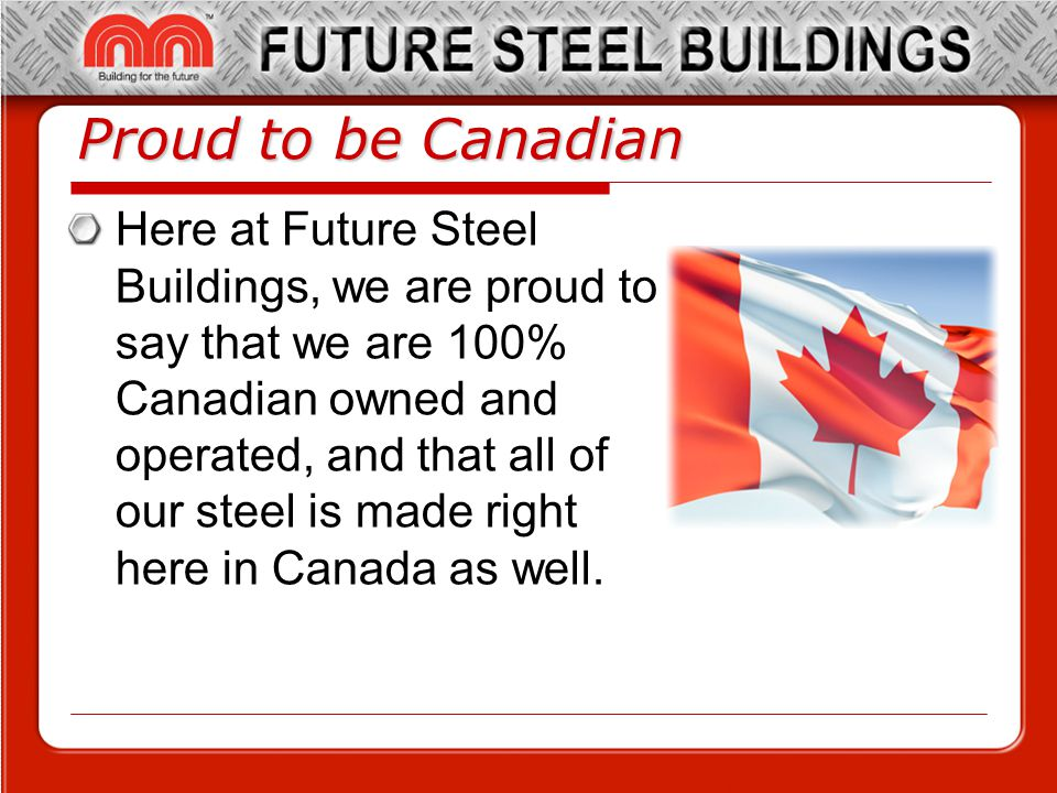 Proud to be Canadian Here at Future Steel Buildings, we are proud to say that we are 100% Canadian owned and operated, and that all of our steel is made right here in Canada as well.