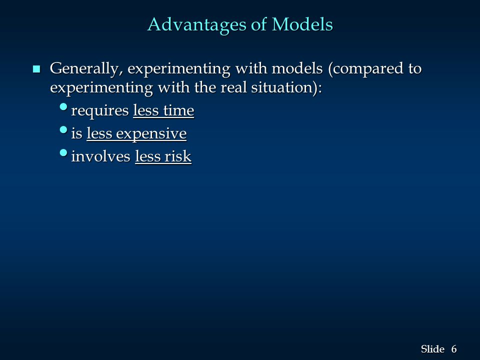 6 6 Slide Advantages of Models n Generally, experimenting with models (compared to experimenting with the real situation): requires less time requires less time is less expensive is less expensive involves less risk involves less risk