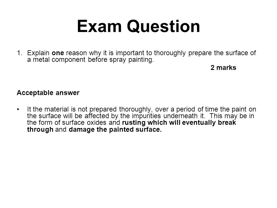 Exam Question 1.Explain one reason why it is important to thoroughly prepare the surface of a metal component before spray painting. 2 marks Acceptabl