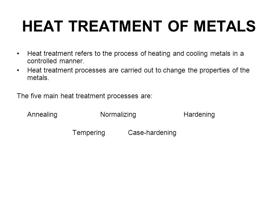 HEAT TREATMENT OF METALS Heat treatment refers to the process of heating and cooling metals in a controlled manner. Heat treatment processes are carri