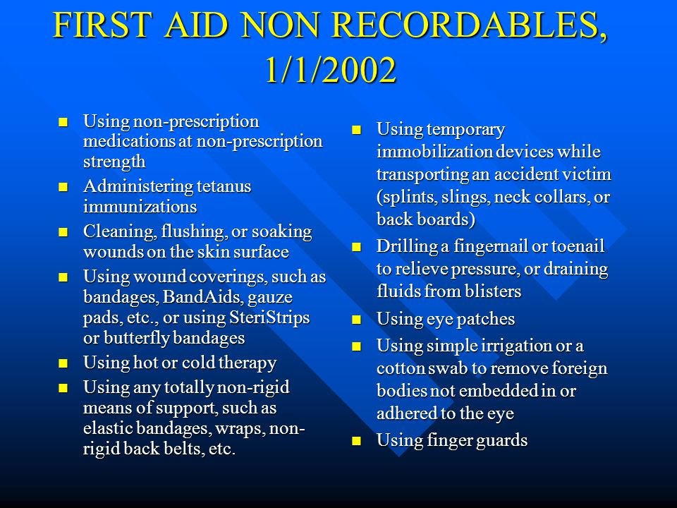 FIRST AID NON RECORDABLES, 1986 - 2001 Application of Antiseptics during first visit to medical personnel Application of Antiseptics during first visit to medical personnel Treatment of First Degree Burns Treatment of First Degree Burns Application of Bandages during any visit to medical personnel Application of Bandages during any visit to medical personnel Use of Elastic Bandages during first visit to medical personnel Use of Elastic Bandages during first visit to medical personnel Removal of Foreign Bodies from wound; if procedure is uncomplicated, and is, for example, by tweezers or other simple technique Removal of Foreign Bodies from wound; if procedure is uncomplicated, and is, for example, by tweezers or other simple technique Use of Non Prescription Medication and administration of single dose of Prescription Medication on first visit for minor injury or discomfort Use of Non Prescription Medication and administration of single dose of Prescription Medication on first visit for minor injury or discomfort Soaking Therapy on initial visit to medical personnel or removal of bandages by Soaking Application of hot or cold Compresses during first visit to medical personnel Application of Ointments to abrasions to prevent drying or cracking Application of Heat Therapy during first visit to medical personnel Negative X-Ray diagnosis Observation of injury during visit to medical personnel Administration of Tetanus Shots or Boosters without serious injury