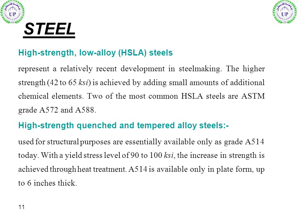 11 STEEL High-strength, low-alloy (HSLA) steels represent a relatively recent development in steelmaking. The higher strength (42 to 65 ksi) is achiev