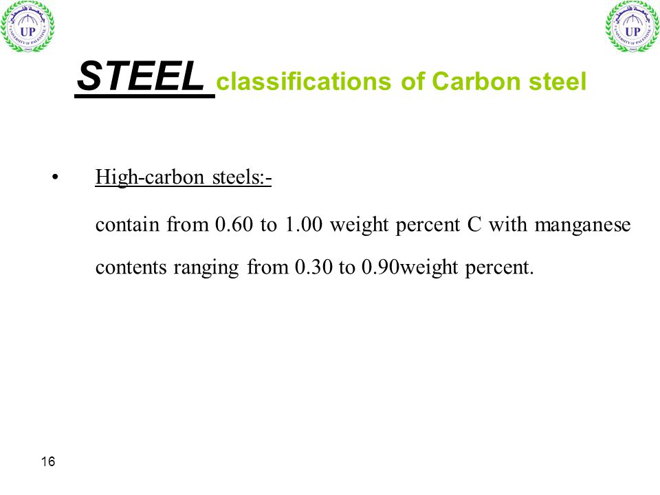 16 High-carbon steels:- contain from 0.60 to 1.00 weight percent C with manganese contents ranging from 0.30 to 0.90weight percent. STEEL classificati