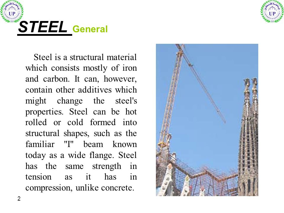2 STEEL General Steel is a structural material which consists mostly of iron and carbon. It can, however, contain other additives which might change t