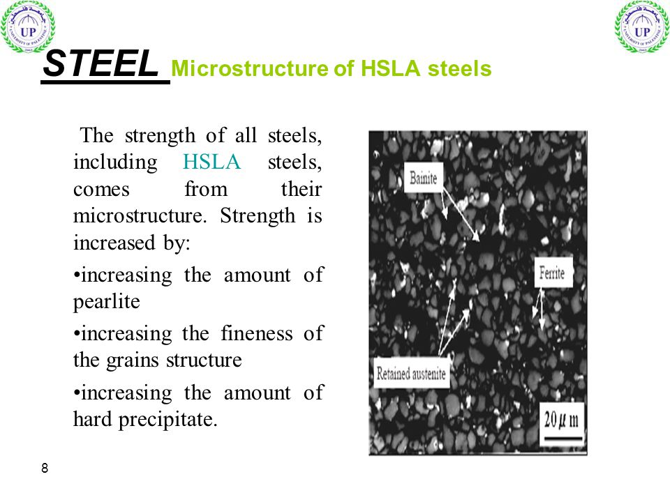 8 STEEL Microstructure of HSLA steels The strength of all steels, including HSLA steels, comes from their microstructure. Strength is increased by: in