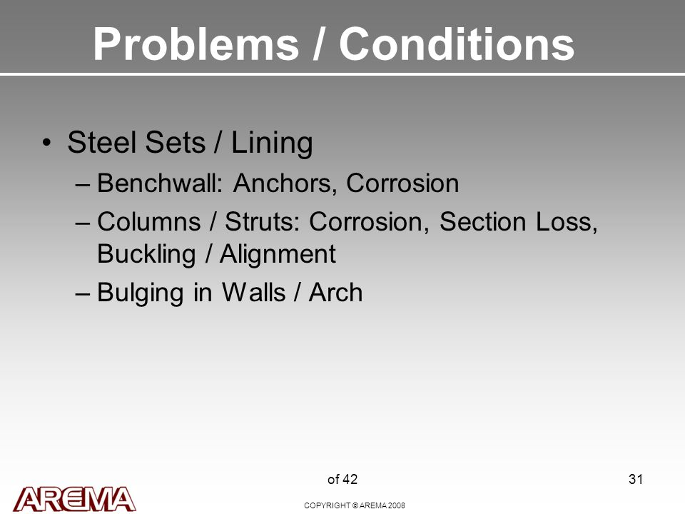 COPYRIGHT © AREMA 2008 of 4231 Problems / Conditions Steel Sets / Lining –Benchwall: Anchors, Corrosion –Columns / Struts: Corrosion, Section Loss, Buckling / Alignment –Bulging in Walls / Arch