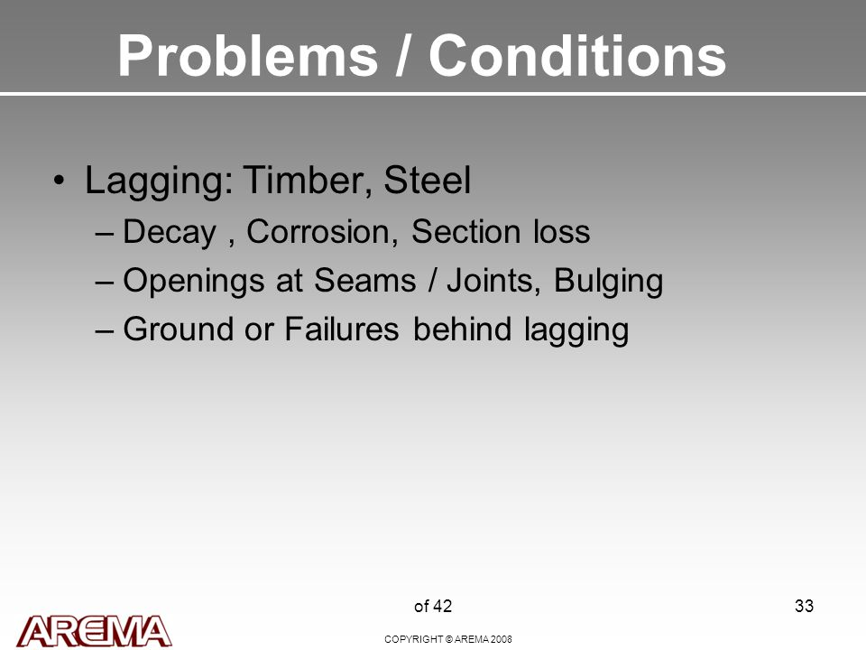 COPYRIGHT © AREMA 2008 of 4233 Problems / Conditions Lagging: Timber, Steel –Decay, Corrosion, Section loss –Openings at Seams / Joints, Bulging –Ground or Failures behind lagging