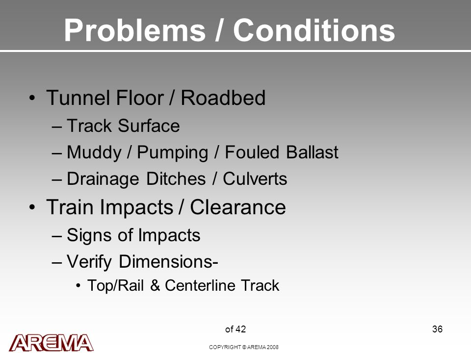 COPYRIGHT © AREMA 2008 of 4236 Problems / Conditions Tunnel Floor / Roadbed –Track Surface –Muddy / Pumping / Fouled Ballast –Drainage Ditches / Culverts Train Impacts / Clearance –Signs of Impacts –Verify Dimensions- Top/Rail & Centerline Track