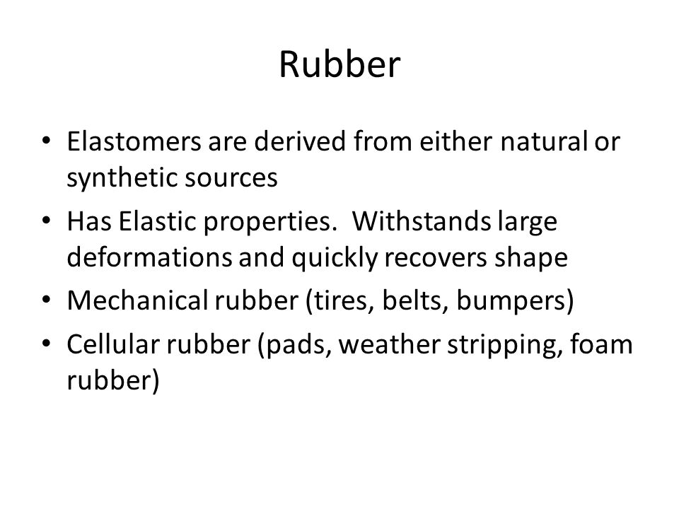 Rubber Elastomers are derived from either natural or synthetic sources Has Elastic properties. Withstands large deformations and quickly recovers shap