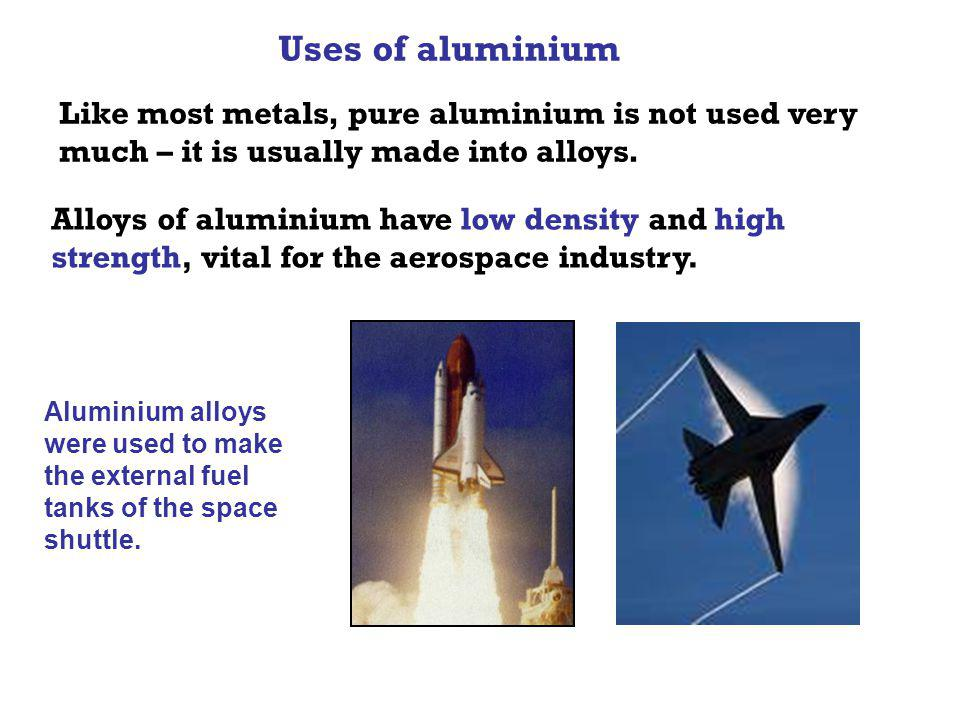 Uses of aluminium Like most metals, pure aluminium is not used very much – it is usually made into alloys. Alloys of aluminium have low density and hi