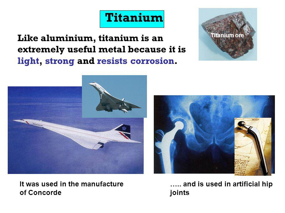 Titanium Like aluminium, titanium is an extremely useful metal because it is light, strong and resists corrosion. It was used in the manufacture of Co