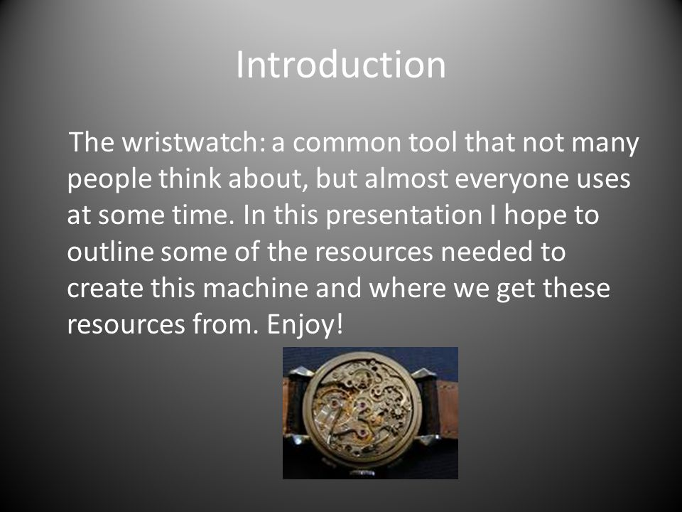 Introduction The wristwatch: a common tool that not many people think about, but almost everyone uses at some time.