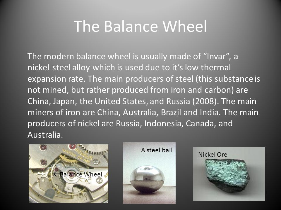 The Balance Wheel The modern balance wheel is usually made of Invar, a nickel-steel alloy which is used due to its low thermal expansion rate.