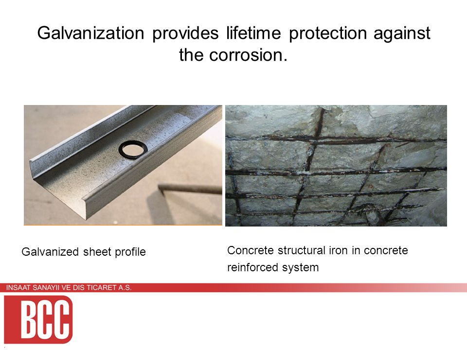 Galvanization provides lifetime protection against the corrosion.