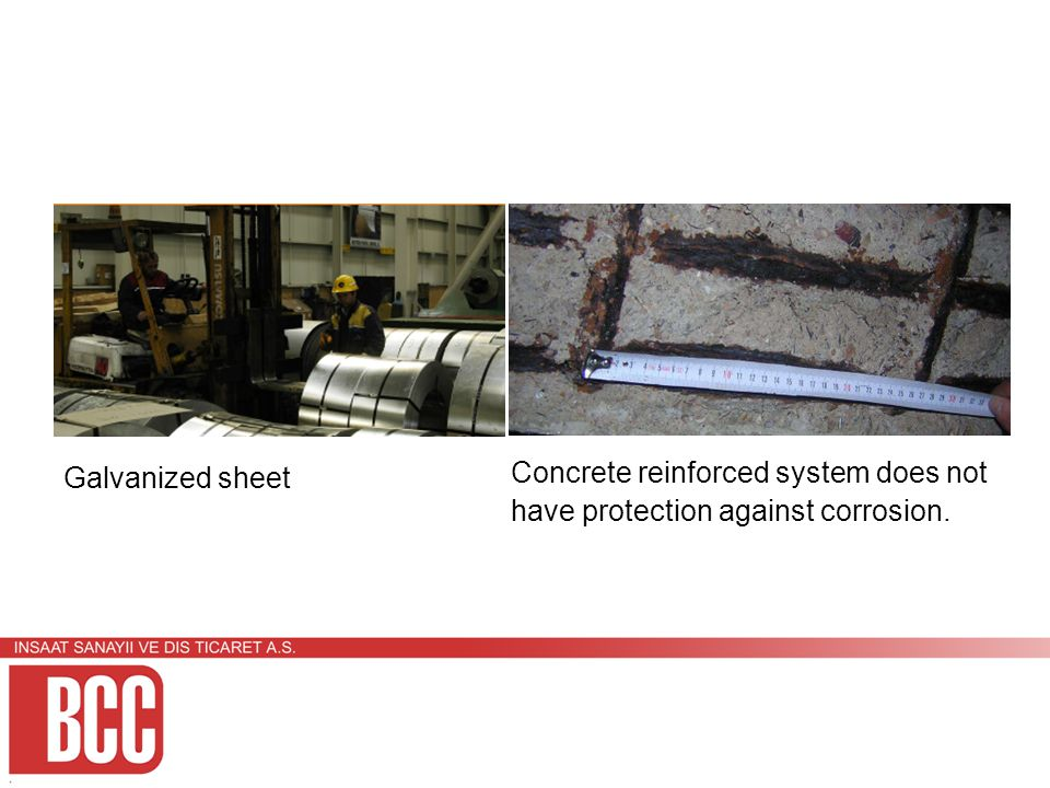 Galvanized sheet Concrete reinforced system does not have protection against corrosion.