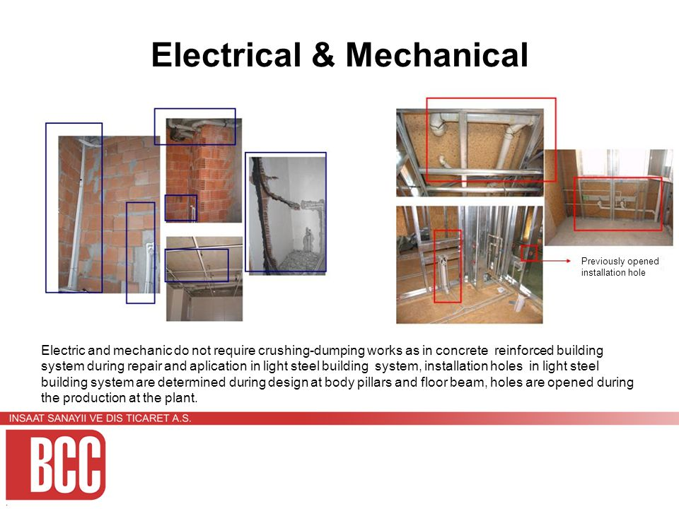 Electrical & Mechanical Electric and mechanic do not require crushing-dumping works as in concrete reinforced building system during repair and aplication in light steel building system, installation holes in light steel building system are determined during design at body pillars and floor beam, holes are opened during the production at the plant.