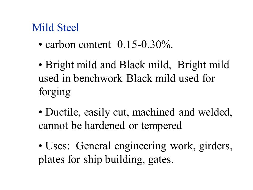 Mild Steel carbon content 0.15-0.30%. Bright mild and Black mild, Bright mild used in benchwork Black mild used for forging Ductile, easily cut, machi