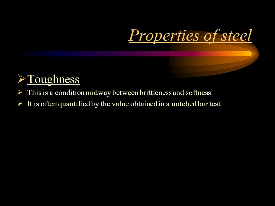 Properties of steel Toughness This is a condition midway between brittleness and softness It is often quantified by the value obtained in a notched ba