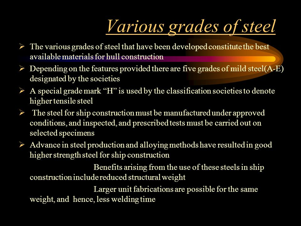 Various grades of steel The various grades of steel that have been developed constitute the best available materials for hull construction Depending o