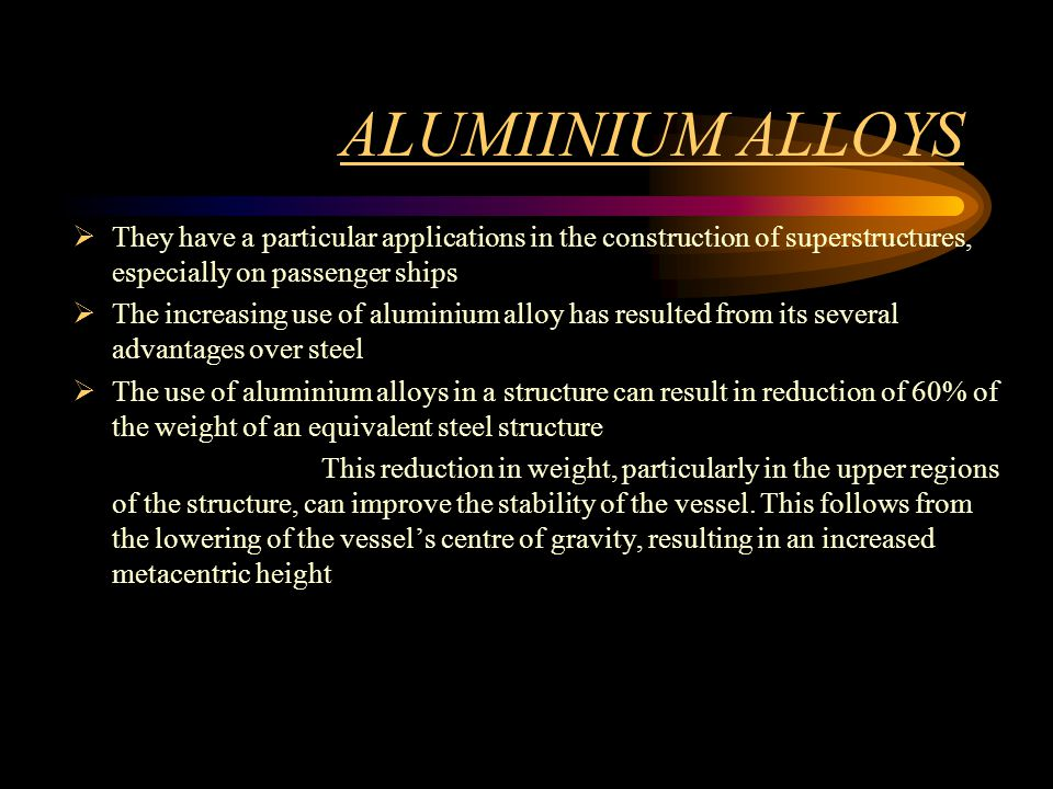 ALUMIINIUM ALLOYS They have a particular applications in the construction of superstructures, especially on passenger ships The increasing use of alum