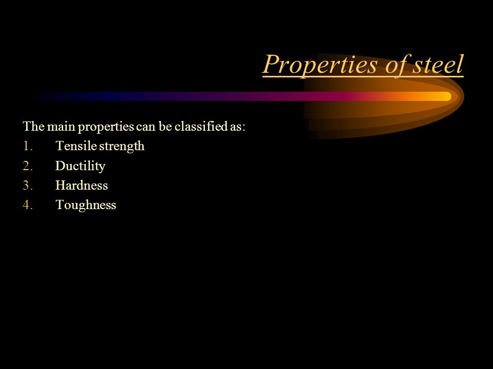 Properties of steel The main properties can be classified as: 1.Tensile strength 2.Ductility 3.Hardness 4.Toughness
