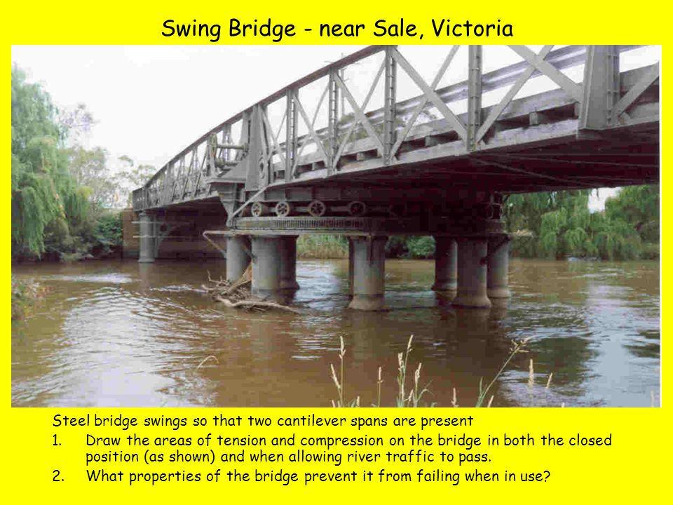 Swing Bridge - near Sale, Victoria Steel bridge swings so that two cantilever spans are present 1.Draw the areas of tension and compression on the bridge in both the closed position (as shown) and when allowing river traffic to pass.