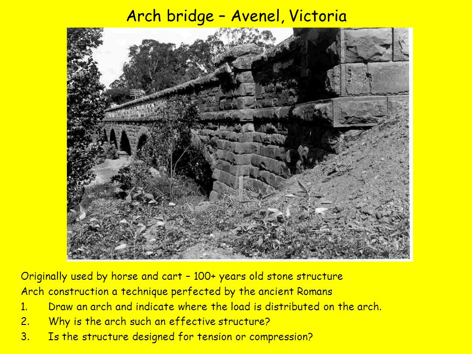 Arch bridge – Avenel, Victoria Originally used by horse and cart – 100+ years old stone structure Arch construction a technique perfected by the ancient Romans 1.Draw an arch and indicate where the load is distributed on the arch.