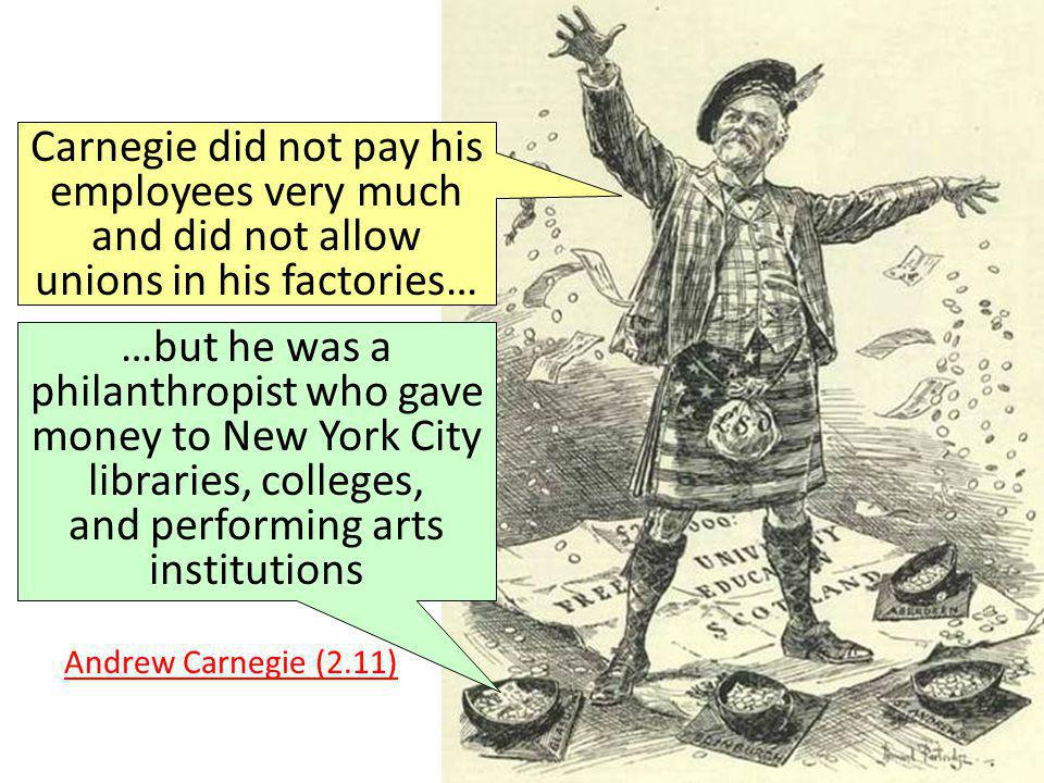 Carnegie did not pay his employees very much and did not allow unions in his factories… …but he was a philanthropist who gave money to New York City l