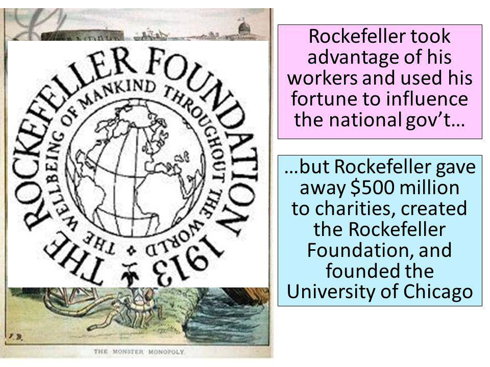 Rockefeller took advantage of his workers and used his fortune to influence the national govt… …but Rockefeller gave away $500 million to charities, created the Rockefeller Foundation, and founded the University of Chicago