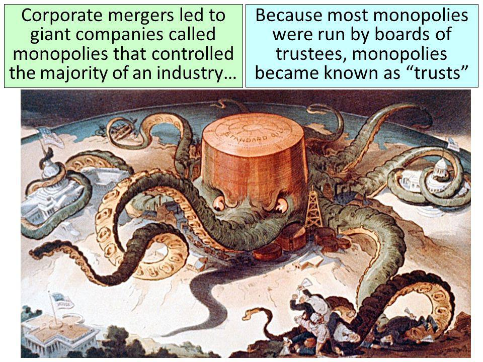Corporate mergers led to giant companies called monopolies that controlled the majority of an industry… Because most monopolies were run by boards of