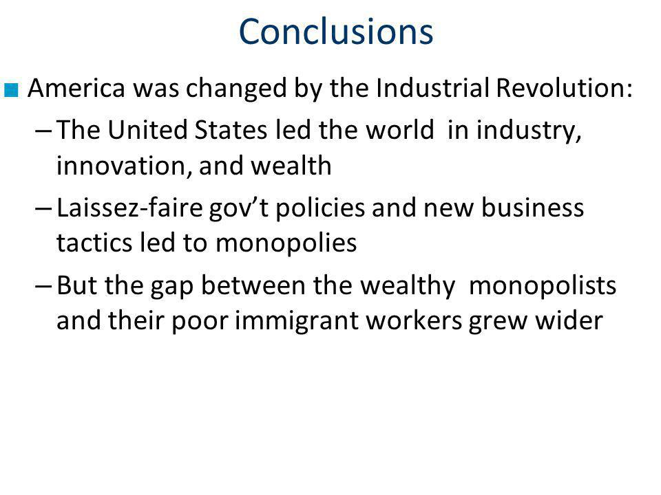 Conclusions America was changed by the Industrial Revolution: – The United States led the world in industry, innovation, and wealth – Laissez-faire govt policies and new business tactics led to monopolies – But the gap between the wealthy monopolists and their poor immigrant workers grew wider