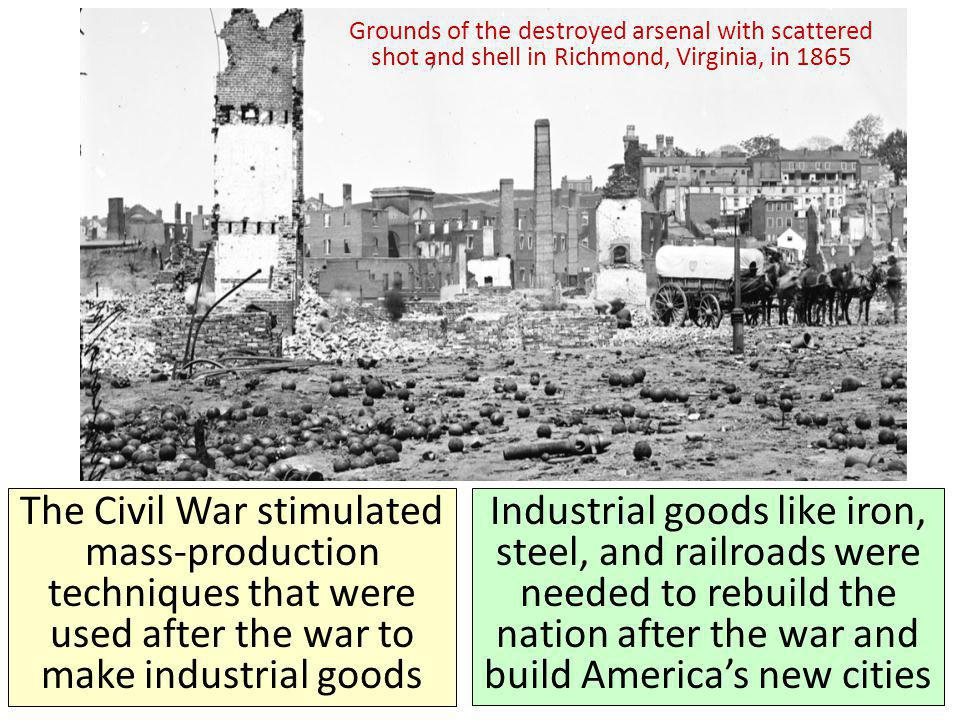 Industrial goods like iron, steel, and railroads were needed to rebuild the nation after the war and build Americas new cities Grounds of the destroyed arsenal with scattered shot and shell in Richmond, Virginia, in 1865 The Civil War stimulated mass-production techniques that were used after the war to make industrial goods