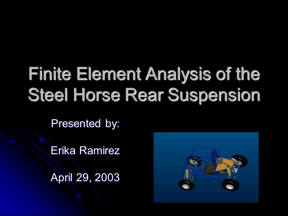 Finite Element Analysis of the Steel Horse Rear Suspension Presented by: Erika Ramirez April 29, 2003