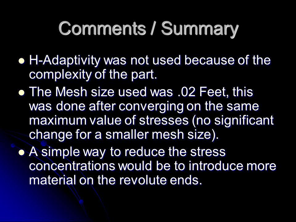 Comments / Summary H-Adaptivity was not used because of the complexity of the part. H-Adaptivity was not used because of the complexity of the part. T