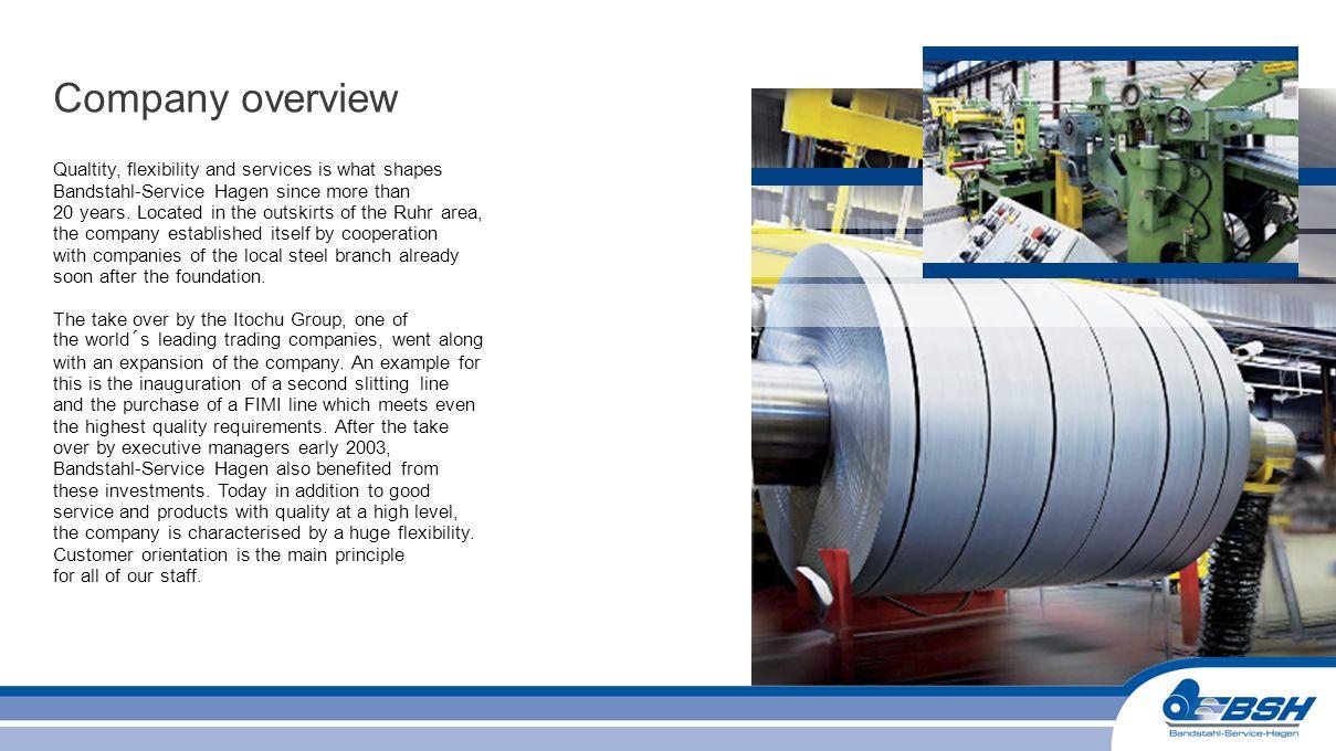 Chart 5 Bandstahlservice Hagen Markets 2011: 127,000 t Automotive industry and ist Components suppliers71,0 %90,000 t Profiling industry11,0 %14,000 t Store construction and shelves8,0 %10,000 t Trading1,0 %1,500 t other9,0 %11,500 t Customer references EDSCHA Automotive Nedcon, NL + CZ Tente Rollen, Wermelskirchen Carl Froh, Sundern Wiederholt, Holzwickede Benteler Gruppe Mayweg Welser Gruppe GMA Meyer Stanztechnik, Bünde Schaeffler Gruppe ISE Automotive ZF Sachs Gruppe Tegometall PVG Customer structure