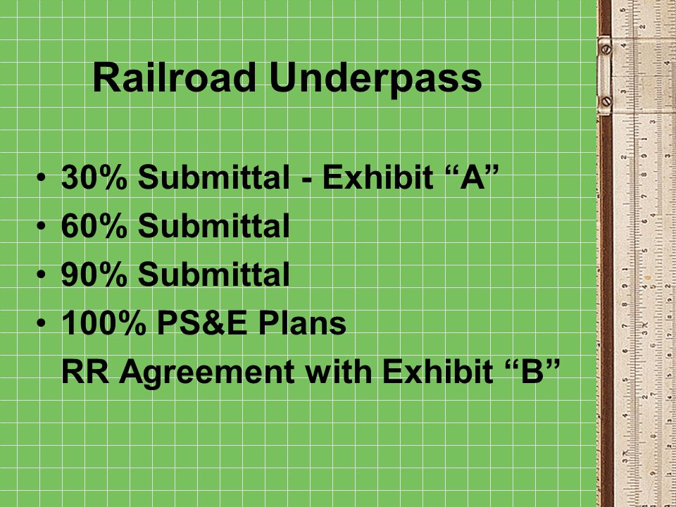 Railroad Underpass 30% Submittal - Exhibit A 60% Submittal 90% Submittal 100% PS&E Plans RR Agreement with Exhibit B