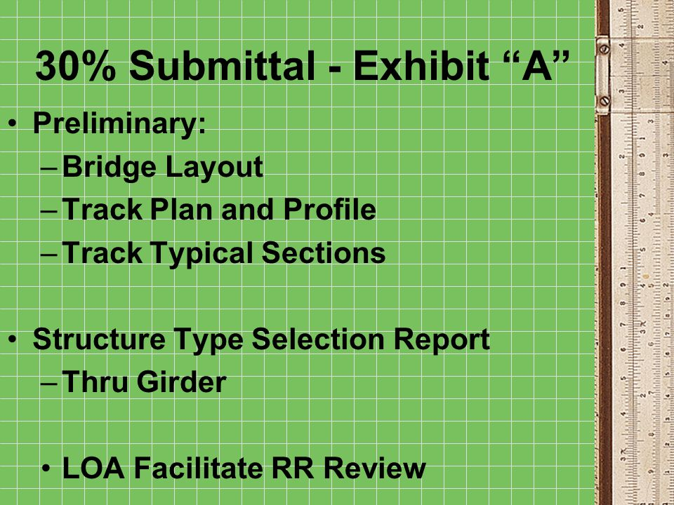 30% Submittal - Exhibit A Preliminary: –Bridge Layout –Track Plan and Profile –Track Typical Sections Structure Type Selection Report –Thru Girder LOA Facilitate RR Review