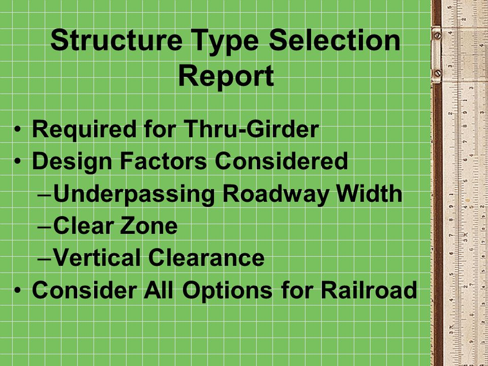 Structure Type Selection Report Required for Thru-Girder Design Factors Considered –Underpassing Roadway Width –Clear Zone –Vertical Clearance Consider All Options for Railroad