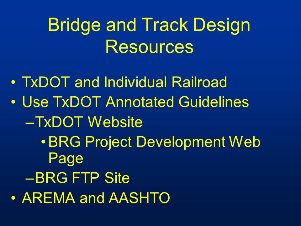 Bridge and Track Design Resources TxDOT and Individual Railroad Use TxDOT Annotated Guidelines –TxDOT Website BRG Project Development Web Page –BRG FTP Site AREMA and AASHTO