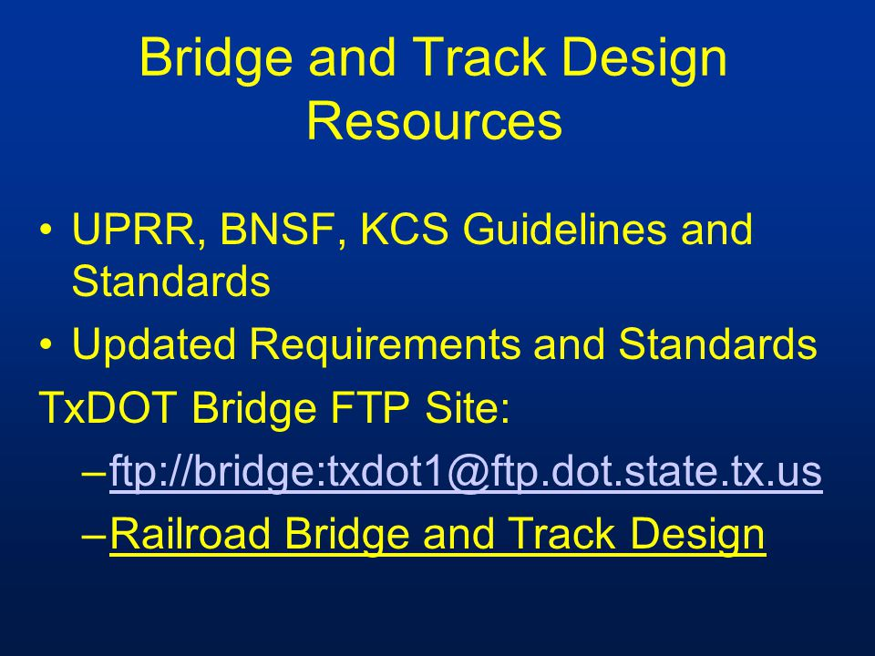 Bridge and Track Design Resources UPRR, BNSF, KCS Guidelines and Standards Updated Requirements and Standards TxDOT Bridge FTP Site: –ftp://bridge:txd