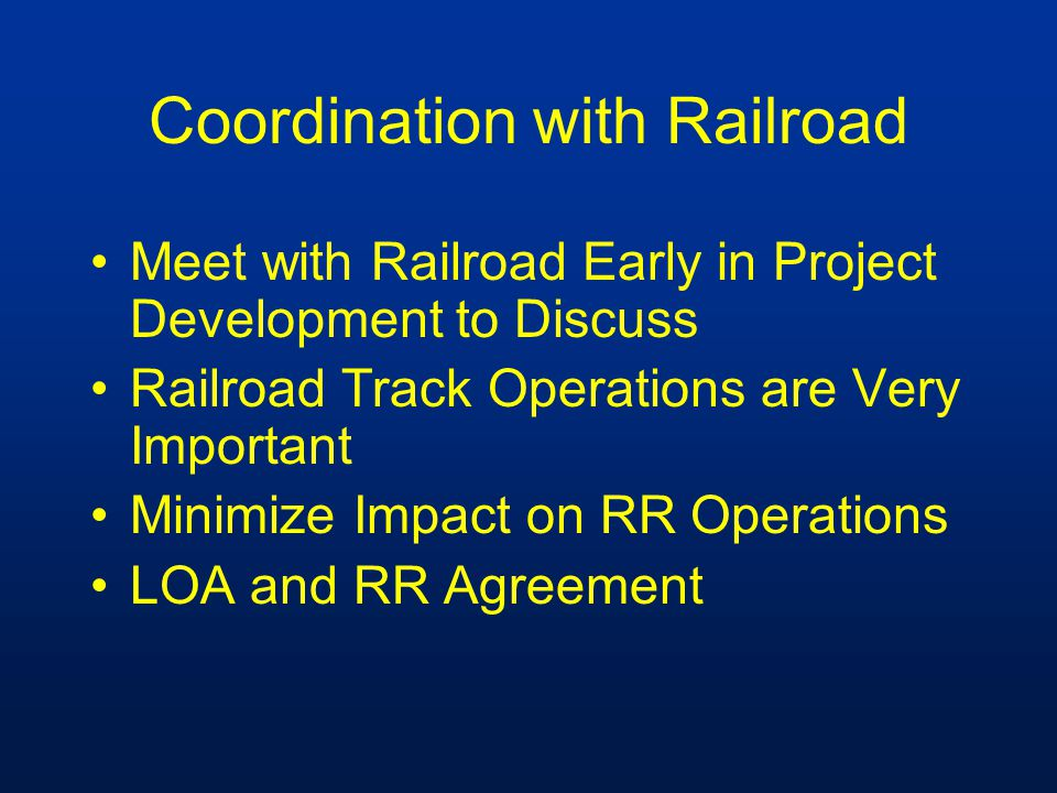 Coordination with Railroad Meet with Railroad Early in Project Development to Discuss Railroad Track Operations are Very Important Minimize Impact on RR Operations LOA and RR Agreement