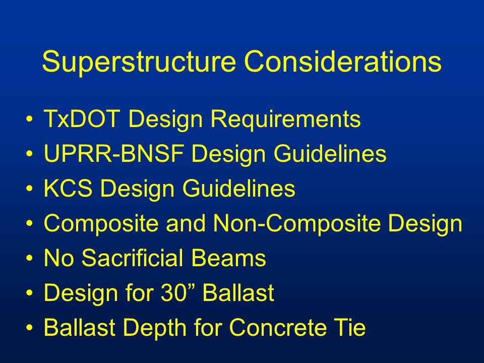 Superstructure Considerations TxDOT Design Requirements UPRR-BNSF Design Guidelines KCS Design Guidelines Composite and Non-Composite Design No Sacrif