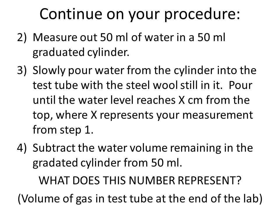 Continue on your procedure: 2)Measure out 50 ml of water in a 50 ml graduated cylinder.