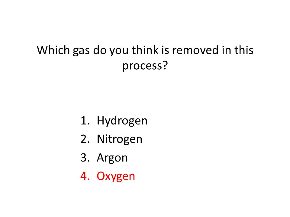 Which gas do you think is removed in this process? 1.Hydrogen 2.Nitrogen 3.Argon 4.Oxygen