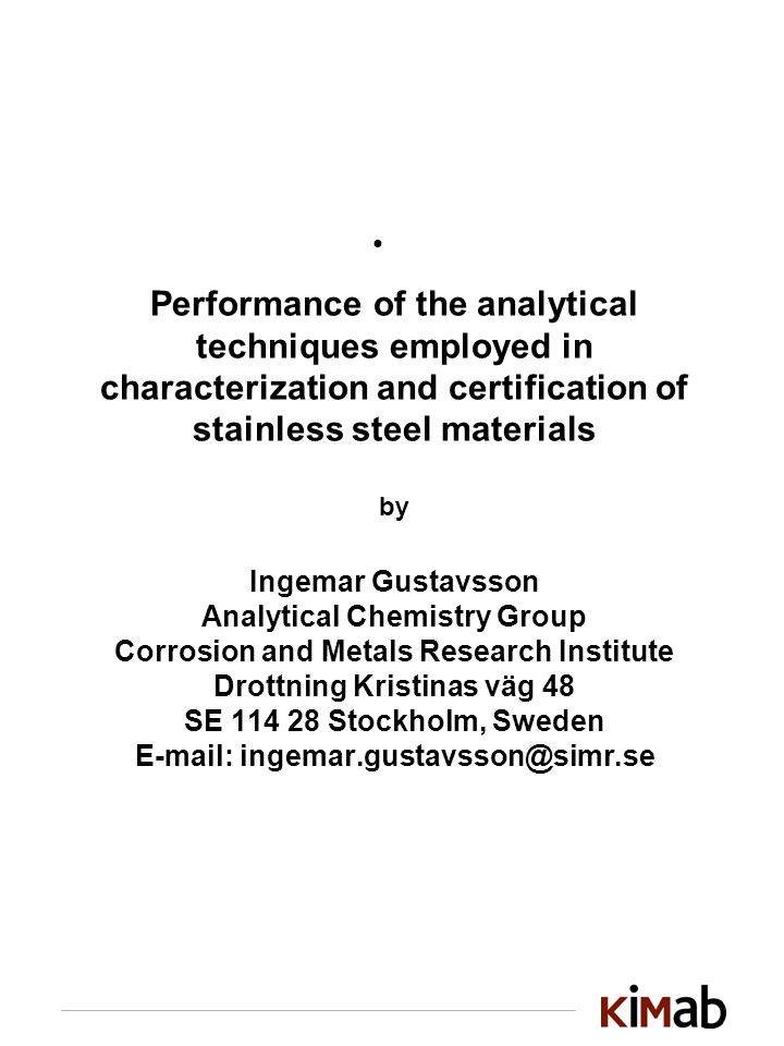 Performance of the analytical techniques employed in characterization and certification of stainless steel materials by Ingemar Gustavsson Analytical Chemistry Group Corrosion and Metals Research Institute Drottning Kristinas väg 48 SE 114 28 Stockholm, Sweden E-mail: ingemar.gustavsson@simr.se