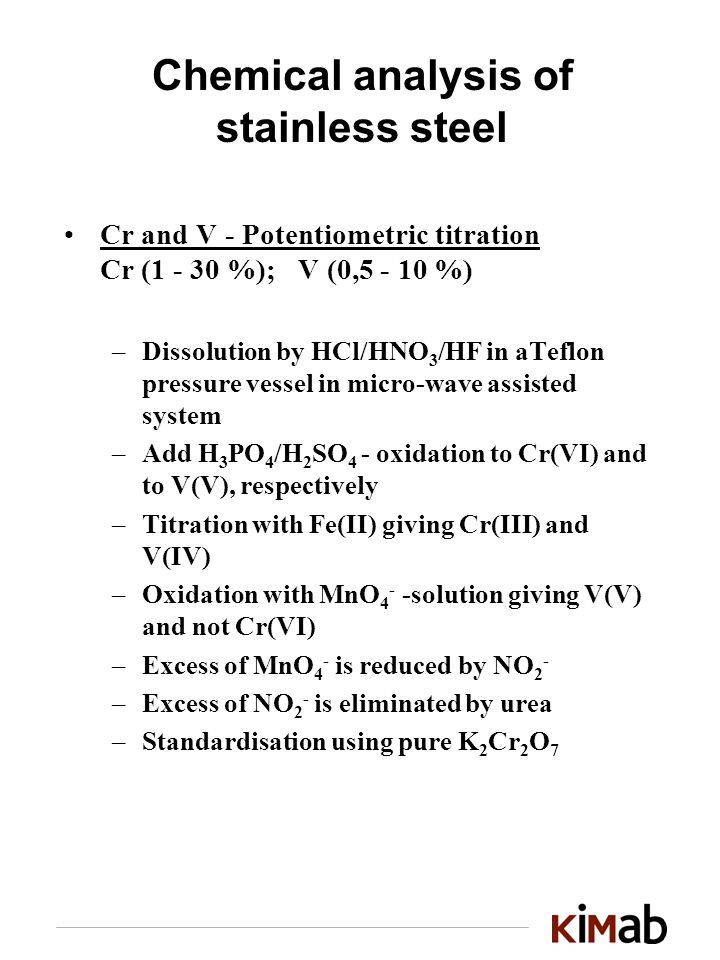 Chemical analysis of stainless steel Cr and V - Potentiometric titration Cr ( %); V (0, %) –Dissolution by HCl/HNO 3 /HF in aTeflon pressure vessel in micro-wave assisted system –Add H 3 PO 4 /H 2 SO 4 - oxidation to Cr(VI) and to V(V), respectively –Titration with Fe(II) giving Cr(III) and V(IV) –Oxidation with MnO 4 - -solution giving V(V) and not Cr(VI) –Excess of MnO 4 - is reduced by NO 2 - –Excess of NO 2 - is eliminated by urea –Standardisation using pure K 2 Cr 2 O 7