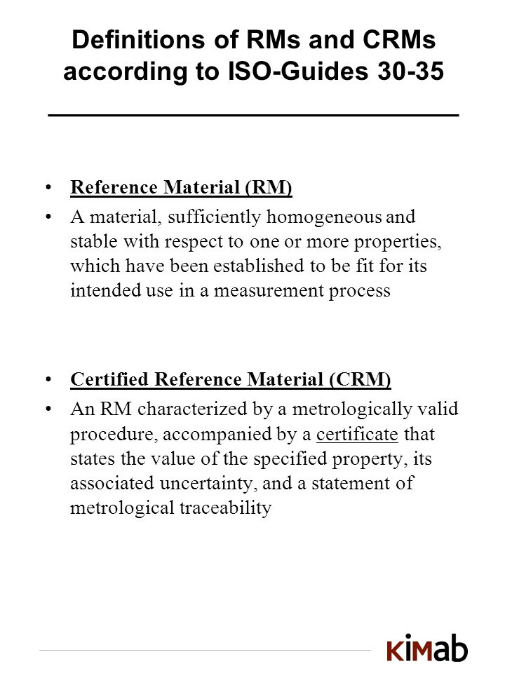 Definitions of RMs and CRMs according to ISO-Guides 30-35 ____________________________ Reference Material (RM) A material, sufficiently homogeneous and stable with respect to one or more properties, which have been established to be fit for its intended use in a measurement process Certified Reference Material (CRM) An RM characterized by a metrologically valid procedure, accompanied by a certificate that states the value of the specified property, its associated uncertainty, and a statement of metrological traceability