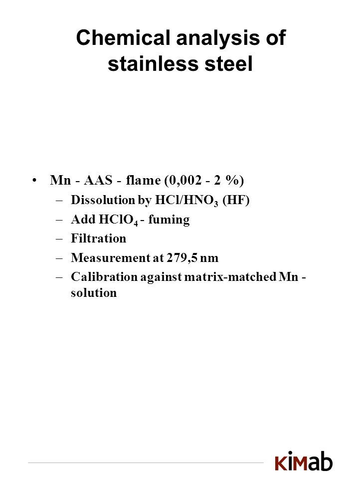 Chemical analysis of stainless steel Mn - AAS - flame (0, %) –Dissolution by HCl/HNO 3 (HF) –Add HClO 4 - fuming –Filtration –Measurement at 279,5 nm –Calibration against matrix-matched Mn - solution