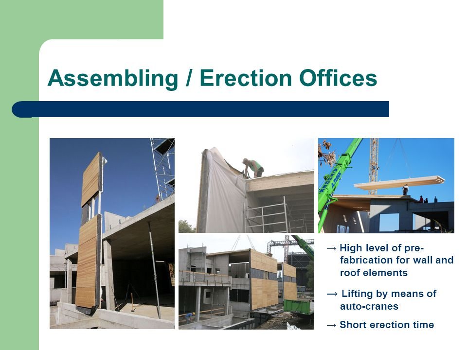 Assembling / Erection Offices High level of pre- fabrication for wall and roof elements Lifting by means of auto-cranes Short erection time